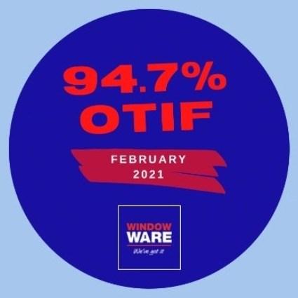 94.7% February 2021 OTIF for Window Ware
